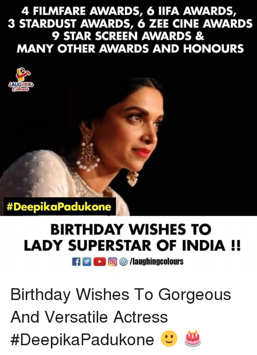birthday wishes: 4 FILMFARE AWARDS, 6 IIFA AWARDS,  3 STARDUST AWARDS, 6 ZEE CINE AWARDS  9 STAR SCREEN AWARDS &  MANY OTHER AWARDS AND HONOURS  AUGHINC  #Dee  pikaPadukone  BIRTHDAY WISHES TC  LADY SUPERSTAR OF INDIA I! Birthday Wishes To Gorgeous And Versatile Actress #DeepikaPadukone 🙂 🎂