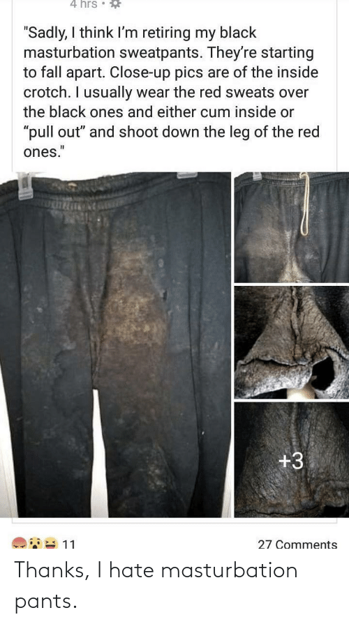 """fall apart: 4 hrs • *  """"Sadly, I think I'm retiring my black  masturbation sweatpants. They're starting  to fall apart. Close-up pics are of the inside  crotch. I usually wear the red sweats over  the black ones and either cum inside or  """"pull out"""" and shoot down the leg of the red  ones.""""  +3  27 Comments Thanks, I hate masturbation pants."""