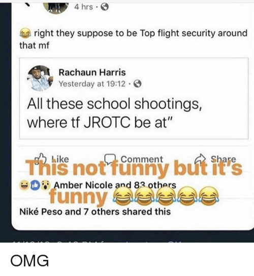 "Funny, Nike, and Omg: 4 hrs  right they suppose to be Top flight security around  that mf  Rachaun Harris  Yesterday at 19:12.  All these school shootings,  where tf JROTC be at""  Like  Comment  This not funny but it's  unny 부부부부  Amber Nicole and 83 others  Niké Peso and 7 others shared this OMG"