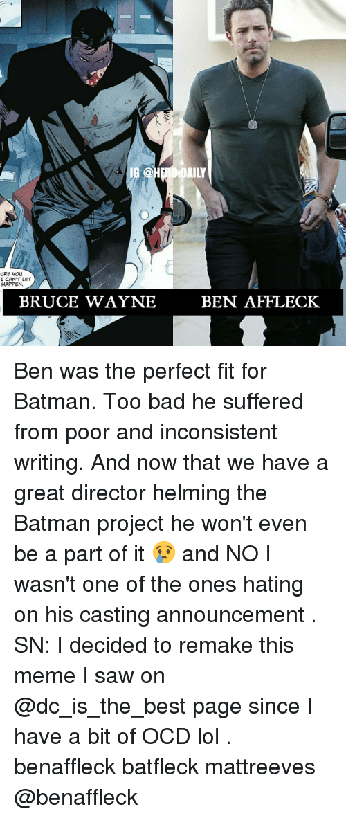 Bad, Batman, and Lol: 4 IG @  AILY  I CAN'T LET  HAPPEN  BRUCE WAYNE  BEN AFFLECK Ben was the perfect fit for Batman. Too bad he suffered from poor and inconsistent writing. And now that we have a great director helming the Batman project he won't even be a part of it 😢 and NO I wasn't one of the ones hating on his casting announcement . SN: I decided to remake this meme I saw on @dc_is_the_best page since I have a bit of OCD lol . benaffleck batfleck mattreeves @benaffleck