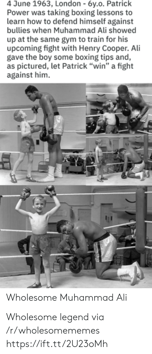 "Bullies: 4 June 1963, London - 6y.o. Patrick  Power was taking boxing lessons to  learn how to defend himself against  bullies when Muhammad Ali showed  up at the same gym to train for his  upcoming fight with Henry Cooper. Ali  gave the boy some boxing tips and,  as pictured, let Patrick ""win"" a fight  against him  Wholesome Muhammad Ali Wholesome legend via /r/wholesomememes https://ift.tt/2U23oMh"