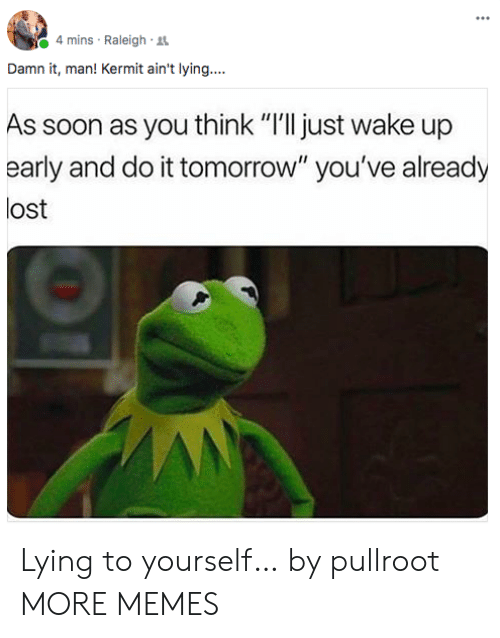 "Dank, Memes, and Soon...: 4 mins Raleigh R  Damn it, man! Kermit ain't lying....  As soon as you think ""I'll just wake up  early and do it tomorrow"" you've already  lost Lying to yourself… by pullroot MORE MEMES"