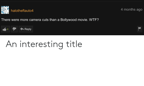 Bollywood: 4 months ago  halotheftauto4  There were more camera cuts than a Bollywood movie. WTF?  Reply An interesting title