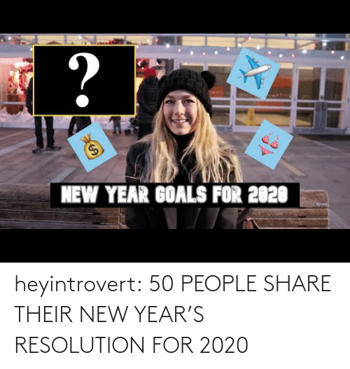youtube.com: ?  $4  NEW YEAR GOALS FOR 2020 heyintrovert:  50 PEOPLE SHARE THEIR NEW YEAR'S RESOLUTION FOR 2020