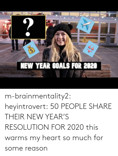 youtube.com: ?  $4  NEW YEAR GOALS FOR 2020 m-brainmentality2: heyintrovert: 50 PEOPLE SHARE THEIR NEW YEAR'S RESOLUTION FOR 2020 this warms my heart so much for some reason