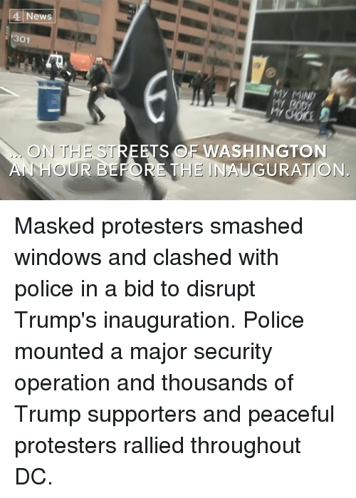 peaceful protest: 4 News  301  ON THE STREETS OF WASH  AN HOUR BEFORE THE INAUGURATION. Masked protesters smashed windows and clashed with police in a bid to disrupt Trump's inauguration.  Police mounted a major security operation and thousands of Trump supporters and peaceful protesters rallied throughout DC.
