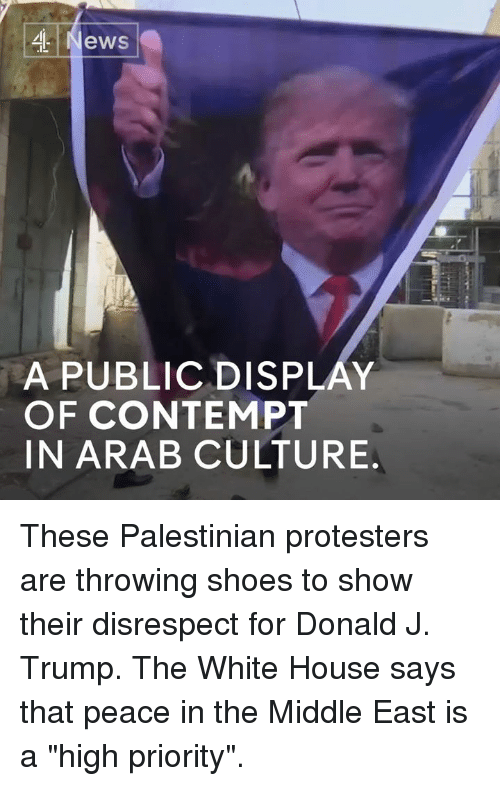 "Contemption: ,4 News  A PUBLICDISPLAY  OF CONTEMPT  IN ARAB CULTURE These Palestinian protesters are throwing shoes to show their disrespect for Donald J. Trump.   The White House says that peace in the Middle East is a ""high priority""."
