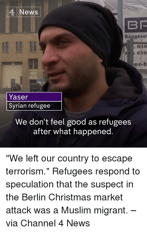 "Memes, Muslim, and Marketable: 4 News  Baugesel  030  Yaser  Syrian refugee  We don't feel good as refugees  after what happened. ""We left our country to escape terrorism.""   Refugees respond to speculation that the suspect in the Berlin Christmas market attack was a Muslim migrant. –via Channel 4 News"
