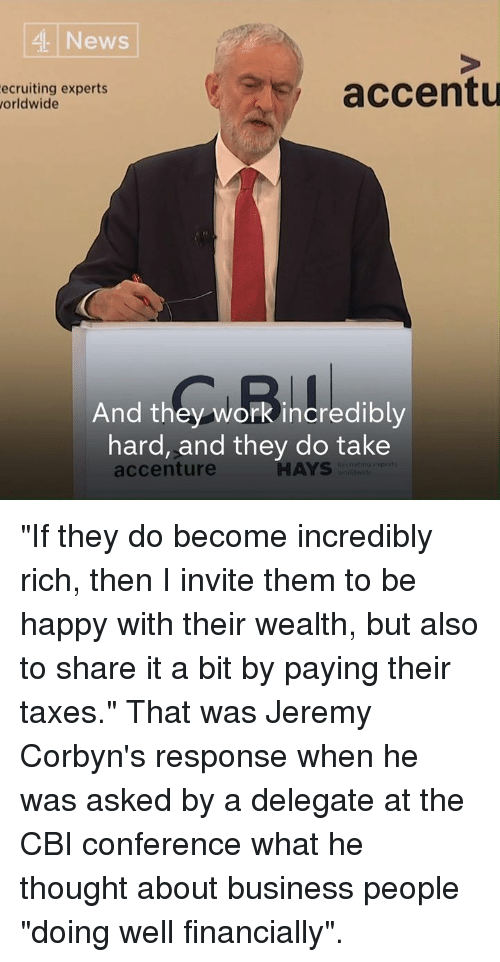 "Memes, News, and Taxes: 4 News  ecruiting experts  orldwide  accentu  And they work incredibly  hard, and they do take  accenture  HAYS ""If they do become incredibly rich, then I invite them to be happy with their wealth, but also to share it a bit by paying their taxes.""  That was Jeremy Corbyn's response when he was asked by a delegate at the CBI conference what he thought about business people ""doing well financially""."