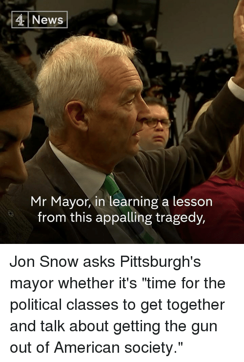 """Memes, News, and Jon Snow: 4 News  Mr Mayor, in learning a lesson  from this appalling tragedy, Jon Snow asks Pittsburgh's mayor whether it's """"time for the political classes to get together and talk about getting the gun out of American society."""""""