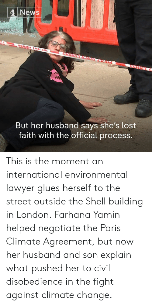 Lawyer, Memes, and News: 4 News  PR  But her husband says she's lost  faith with the official process. This is the moment an international environmental lawyer glues herself to the street outside the Shell building in London.  Farhana Yamin helped negotiate the Paris Climate Agreement, but now her husband and son explain what pushed her to civil disobedience in the fight against climate change.
