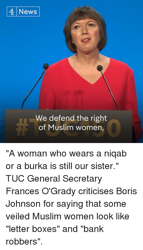 """burka: 4 News  We defend the right  of Muslim women, """"A woman who wears a niqab or a burka is still our sister.""""   TUC General Secretary Frances O'Grady criticises Boris Johnson for saying that some veiled Muslim women look like """"letter boxes"""" and """"bank robbers""""."""