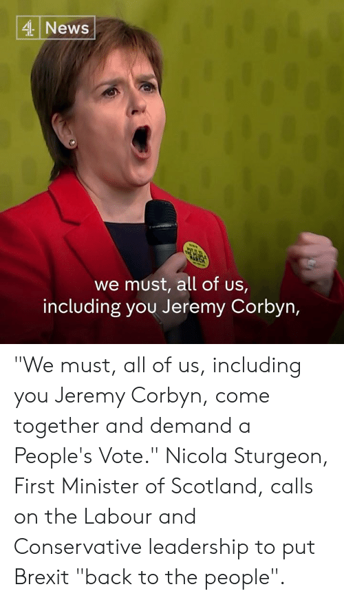 """Memes, News, and Scotland: 4 News  we must, all of us,  including you Jeremy Corbyn, """"We must, all of us, including you Jeremy Corbyn, come together and demand a People's Vote.""""  Nicola Sturgeon, First Minister of Scotland, calls on the Labour and Conservative leadership to put Brexit """"back to the people""""."""