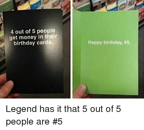 Get Money: 4 out of 5 people  get money in their  birthday cards.  Happy birthday, Legend has it that 5 out of 5 people are #5