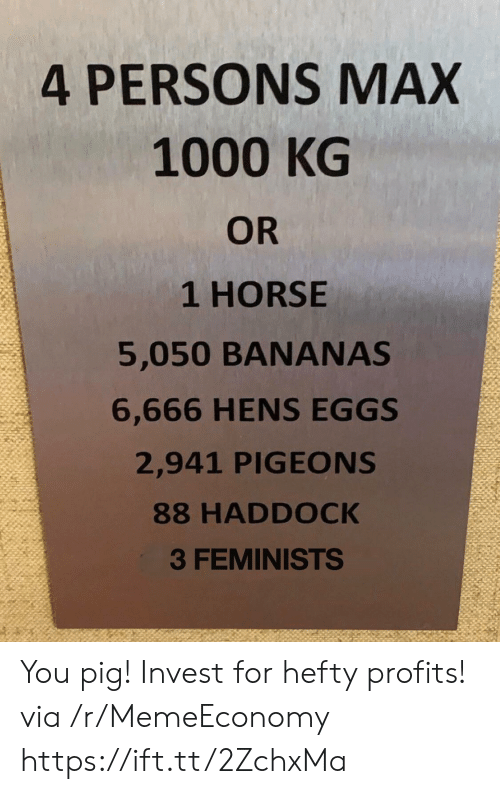 Horse, Invest, and Pig: 4 PERSONS MAX  1000 KG  OR  1 HORSE  5,050 BANANAS  6,666 HENS EGGS  2,941 PIGEONS  88 HADDOCK  3 FEMINISTS You pig! Invest for hefty profits! via /r/MemeEconomy https://ift.tt/2ZchxMa