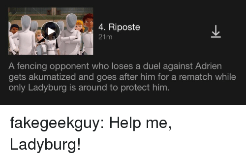 fencing: 4. Riposte  21m  A fencing opponent who loses a duel against Adrien  gets akumatized and goes after him for a rematch while  only Ladyburg is around to protect him. fakegeekguy:  Help me, Ladyburg!