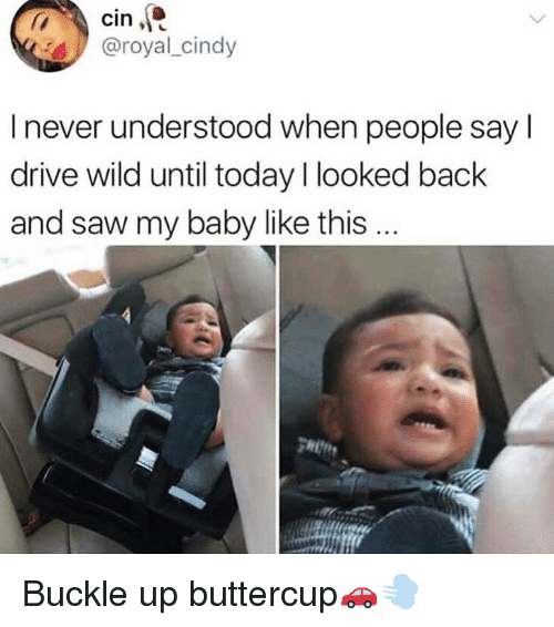 Buckle: 4@royal_cindy  I never understood when people say l  drive wild until today I looked back  and saw my baby like this... Buckle up buttercup🚗💨