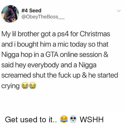 Christmas, Crying, and Memes:  #4 Seed  @ObeyTheBoss  My lil brother got a ps4 for Christmas  and i bought him a mic today so that  Nigga hop in a GTA online session&  said hey everybody and a Nigga  screamed shut the fuck up & he started  crying Get used to it.. 😂💀 WSHH
