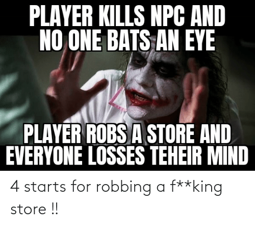 Robbing: 4 starts for robbing a f**king store !!