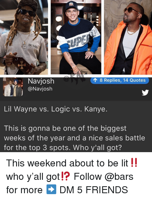 Friends, Kanye, and Lil Wayne: -4  THE CRA  18 Replies, 14 Quotes  Navjosh  @Navjosh  Lil Wayne vs. Logic vs. Kanye.  This is gonna be one of the biggest  weeks of the year and a nice sales battle  for the top 3 spots. Who y'all got? This weekend about to be lit‼️who y'all got⁉️ Follow @bars for more ➡️ DM 5 FRIENDS