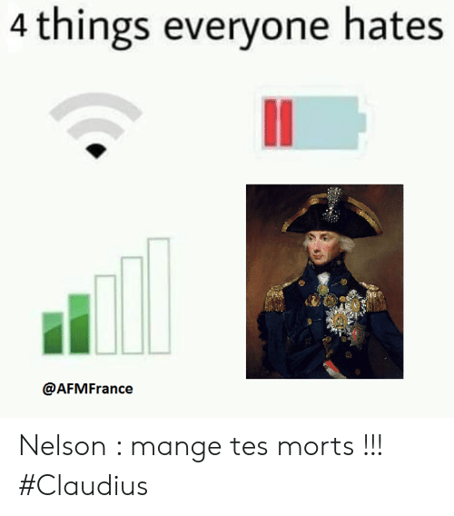 Franceball, Tes, and Nelson: 4 things everyone hates  @AFMFrance Nelson : mange tes morts !!!  #Claudius