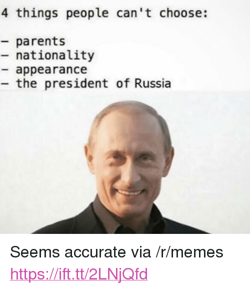 """Memes, Parents, and Russia: 4 things people can't choose:  parents  - nationality  appearance  the president of Russia <p>Seems accurate via /r/memes <a href=""""https://ift.tt/2LNjQfd"""">https://ift.tt/2LNjQfd</a></p>"""