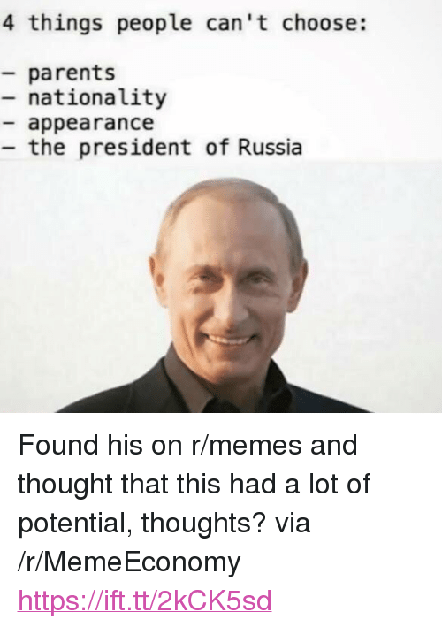 """Memes, Parents, and Russia: 4 things people can't choose:  parents  - nationality  appearance  the president of Russia <p>Found his on r/memes and thought that this had a lot of potential, thoughts? via /r/MemeEconomy <a href=""""https://ift.tt/2kCK5sd"""">https://ift.tt/2kCK5sd</a></p>"""