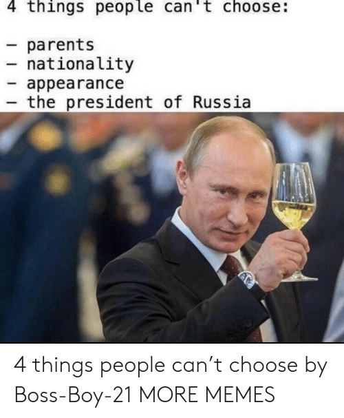 Dank, Memes, and Parents: 4 things people can't choose:  parents  nationality  appearance  the president of Russia 4 things people can't choose by Boss-Boy-21 MORE MEMES