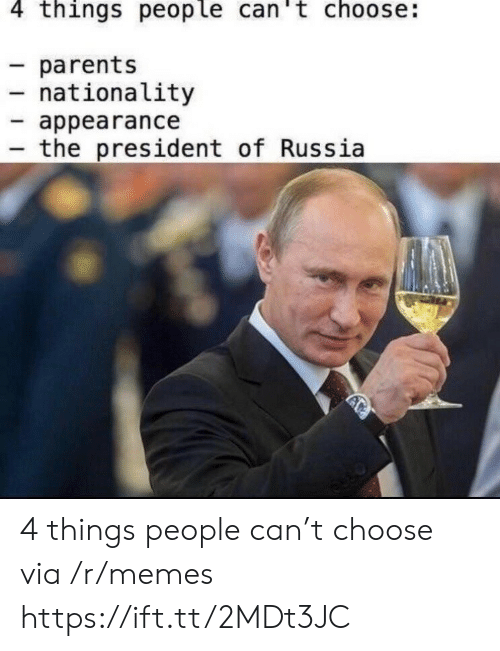 Memes, Parents, and Russia: 4 things people can't choose:  parents  nationality  appearance  the president of Russia 4 things people can't choose via /r/memes https://ift.tt/2MDt3JC