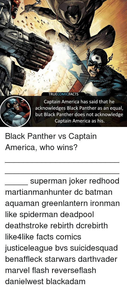 Equalism: 4  TRUECOMICFACTS  Captain America has said that he  acknowledges Black Panther as an equal  but Black Panther does not acknowledge  Captain America as his Black Panther vs Captain America, who wins? ⠀_______________________________________________________ superman joker redhood martianmanhunter dc batman aquaman greenlantern ironman like spiderman deadpool deathstroke rebirth dcrebirth like4like facts comics justiceleague bvs suicidesquad benaffleck starwars darthvader marvel flash reverseflash danielwest blackadam