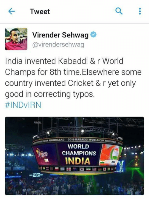kabaddi: 4- Tweet  Virender Sehwag  @virender sehwag  India invented Kabaddi & r World  Champs for 8th time. Elsewhere some  country invented Cricket & r yet only  good in correcting typos.  #INDVIRN  2016 KABADDI WORLD CUP  WORLD  CHAMPIONS  INDIA