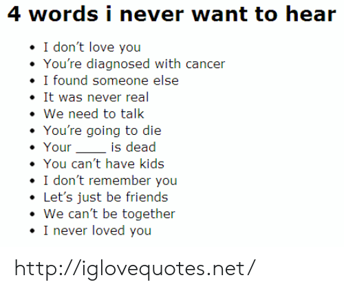 Friends, Love, and Cancer: 4 words i never want to hear  I don't love you  You're diagnosed with cancer  · I found someone else  It was never real  . We need to talk  You're going to die  Youris dead  You can't have kids  I don't remember you  .Let's just be friends  We can't be together  I never loved you http://iglovequotes.net/