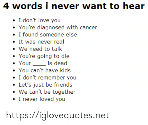 Have Kids: 4 words i never want to hear  I don't love you  You're diagnosed with cancer  I found someone else  It was never real  We need to talk  You're going to die  Your  is dead  You can't have kids  I don't remember you  Let's just be friends  We can't be together  I never loved you https://iglovequotes.net