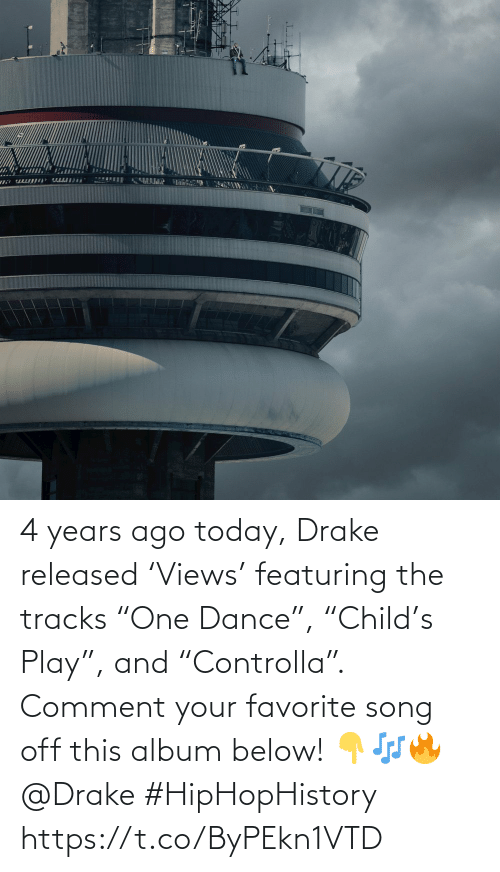 "comment: 4 years ago today, Drake released 'Views' featuring the tracks ""One Dance"", ""Child's Play"", and ""Controlla"". Comment your favorite song off this album below! 👇🎶🔥 @Drake #HipHopHistory https://t.co/ByPEkn1VTD"