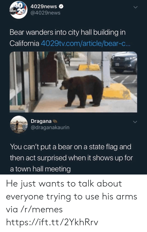 Abc, Memes, and Bear: 40 4029news  abc @4029news  Bear wanders into city hall building in  California 4029tv.com/article/bear-c..  Dragana  @draganakaurin  You can't put a bear on a state flag and  then act surprised when it shows up for  a town hall meeting He just wants to talk about everyone trying to use his arms  via /r/memes https://ift.tt/2YkhRrv