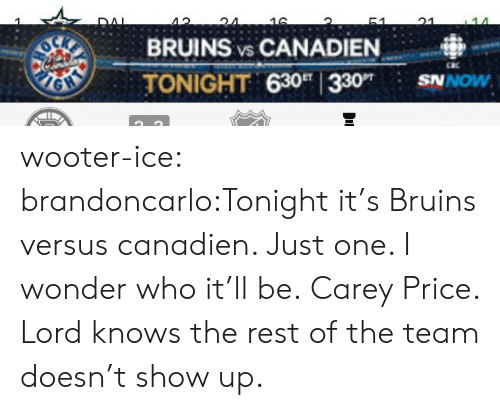 Tumblr, Blog, and Http: 40'  BRUINS vs CANADIEN  TONIGHT 630 330 SNOw wooter-ice:  brandoncarlo:Tonight it's Bruins versus canadien. Just one. I wonder who it'll be. Carey Price. Lord knows the rest of the team doesn't show up.