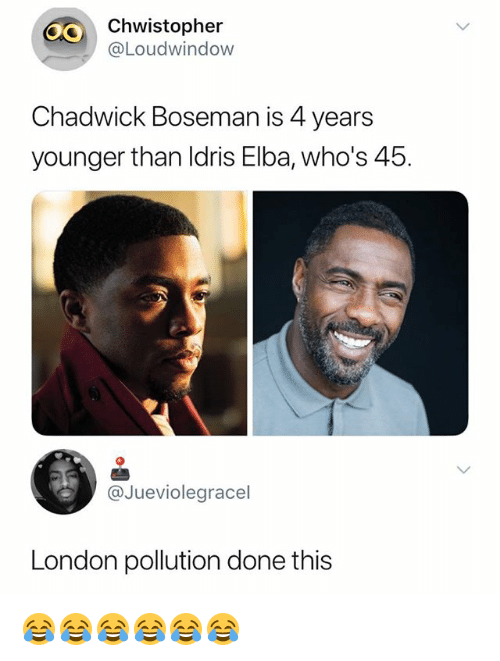 Idris Elba, London, and Girl Memes: 40  Chwistopher  @Loudwindow  Chadwick Boseman is 4 years  younger than Idris Elba, who's 45.  @Jueviolegracel  London pollution done this 😂😂😂😂😂😂