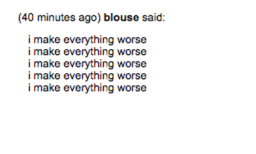 Make, Everything, and  Minutes: (40 minutes ago) blouse said:  i make everything worse  worse