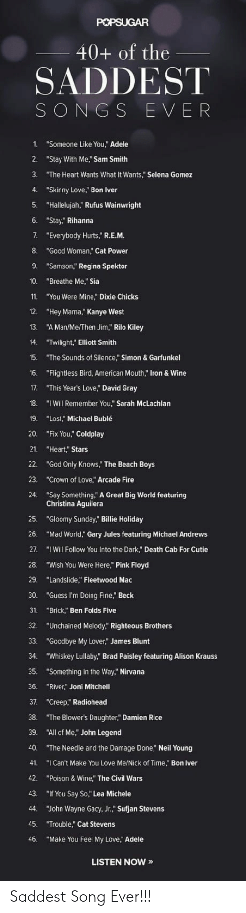 "Pink Floyd: 40+ of the  SADDEST  SONGS EVER  1. ""Someone Like You, Adele  2. ""Stay With Me, Sam Smith  3. ""The Heart Wants What It Wants,"" Selena Gomez  4. ""Skinny Love,"" Bon lver  5. ""Hallelujah,"" Rufus Wainwright  6. ""Stay, Rihanna  7.  ""Everybody Hurts,"" R.E.M  8. ""Good Woman,"" Cat Power  9. ""Samson,"" Regina Spektor  10. ""Breathe Me,"" Sia  11. ""You Were Mine Dixie Chicks  12. ""Hey Mama,"" Kanye West  13. ""A Man/Me/Then Jim,"" Rilo Kiley  14. ""Twilight,"" Elliott Smith  15. The Sounds of Silence,"" Simon& Garfunkel  16. ""Flightless Bird, American Mouth,"" Iron & Wine  17. ""This Year's Love,"" David Gray  18. ""I Will Remember You,"" Sarah McLachlan  19. ""Lost,"" Michael Bublé  20. ""Fix You,"" Coldplay  21. ""Heart,"" Stars  22. ""God Only KnowS,"" The Beach Boys  23. ""Crown of Love,"" Arcade Fire  24. ""Say Something,"" A Great Big World featuring  Christina Aguilera  25. ""Gloomy Sunday."" Billie Holiday  26. ""Mad World,"" Gary Jules featuring Michael Andrews  27. ""I Will Follow You Into the Dark"" Death Cab For Cutie  28· ""Wish You Were Here,"" Pink Floyd  29. ""Landslide"" Fleetwood Mac  30. ""Guess I'm Doing Fine,"" Beck  31. ""Brick,"" Ben Folds Five  32. ""Unchained Melody,"" Righteous Brothers  33. ""Goodbye My Lover,"" James Blunt  34. ""Whiskey Lullaby"" Brad Paisley featuring Alison Krauss  35. ""Something in the Way,"" Nirvana  36. ""River"" Joni Mitchell  37. ""Creep,"" Radiohead  38. The Blower's Daughter, Damien Rice  39. ""All of Me,"" John Legend  40. ""The Needle and the Damage Done, Neil Young  41. ""I Can't Make You Love Me/Nick of Time, Bon Iver  42. ""Poison & Wine,"" The Civil Wars  43. ""If You Say So,"" Lea Michele  44. ""John Wayne Gacy, Jr.,"" Sufjan Stevens  45. ""Trouble,"" Cat Stevens  46. ""Make You Feel My Love,"" Adele  LISTEN NOW » Saddest Song Ever!!!"