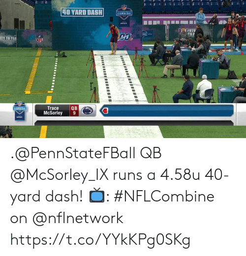 Memes, 🤖, and Dash: 40 VARD DASH COMBYN  EFUTU  TY TO TE  QB  McSorley 9  Trace  COMBINE .@PennStateFBall QB @McSorley_IX runs a 4.58u 40-yard dash!  📺: #NFLCombine on @nflnetwork https://t.co/YYkKPg0SKg