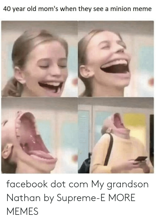 40 Year Old: 40 year old mom's when they see a minion meme facebook dot com My grandson Nathan by Supreme-E MORE MEMES