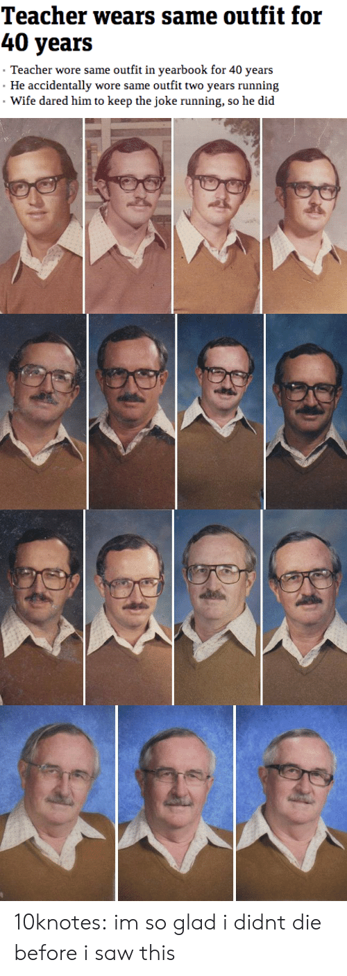 Saw, Target, and Teacher: 40 years  Teacher wore same outfit in yearbook for 40 years  He accidentally wore same outfit two years running  Wife dared him to keep the joke running, so he did 10knotes: im so glad i didnt die before i saw this