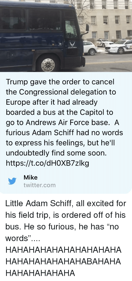 Field Trip, Soon..., and Twitter: 4000  US.AIR PORCE  Trump gave the order to cancel  the Congressional delegation to  Europe after it had already  boarded a bus at the Capitol to  go to Andrews Air Force base. A  furious Adam Schiff had no words  to express his feelings, but he'll  undoubtedly find some soon.  https://t.co/dHOXB7zlkg  Mike  twitter.com