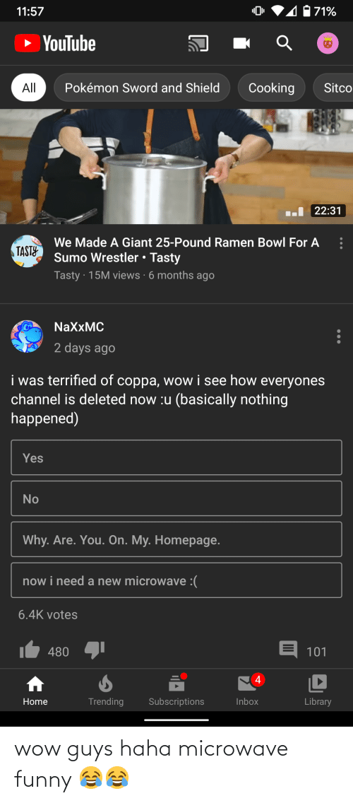 sumo: 4071%  11:57  » YouTube  Cooking  All  Pokémon Sword and Shield  Sitco  I 22:31  We Made A Giant 25-Pound Ramen Bowl For A  TASTY  Sumo Wrestler • Tasty  Tasty · 15M views · 6 months ago  NaXxMC  2 days ago  i was terrified of coppa, wow i see how everyones  channel is deleted now :u (basically nothing  happened)  Yes  No  Why. Are. You. On. My. Homepage.  now i need a new microwave :(  6.4K votes  E 101  480  4  Trending  Subscriptions  Inbox  Library  Home wow guys haha microwave funny 😂😂