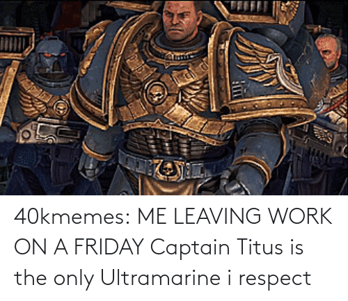 leaving: 40kmemes:  ME LEAVING WORK ON A FRIDAY   Captain Titus is the only Ultramarine i respect
