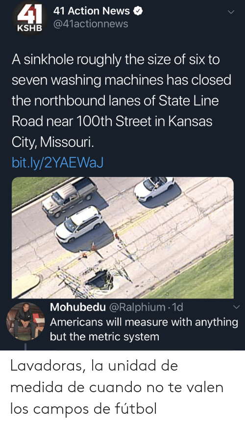 kansas: 41  41 Action News  @41actionnews  KSHB  A sinkhole roughly the size of six to  seven washing machines has closed  the northbound lanes of State Line  Road near 100th Street in Kansas  City, Missouri.  bit.ly/2YAEWaJ  Mohubedu @Ralphium 1d  Americans will measure with anything  but the metric system Lavadoras, la unidad de medida de cuando no te valen los campos de fútbol