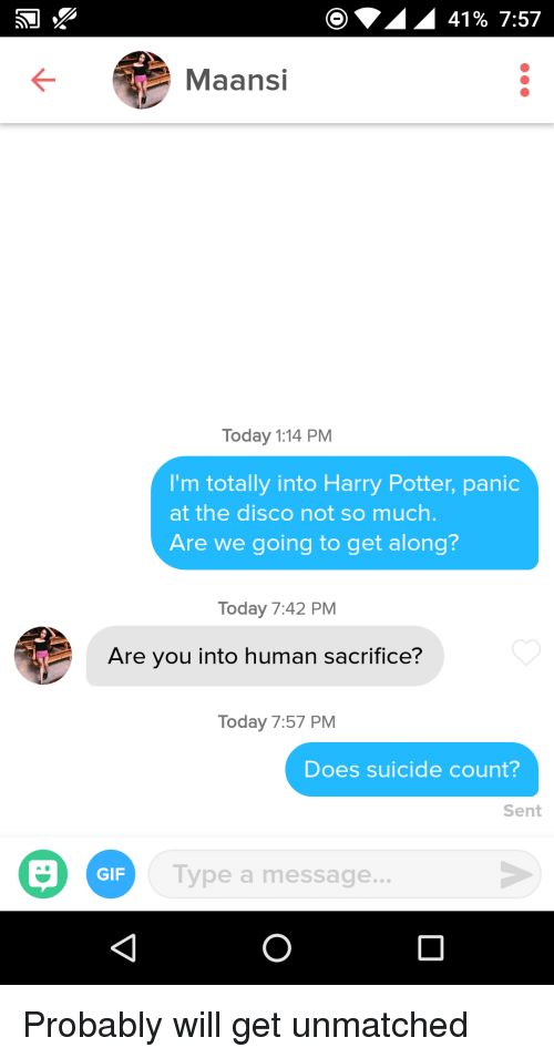 get along: 41% 7:57  Maansi  Today 1:14 PM  I'm totally into Harry Potter, panic  at the disco not so much  Are we going to get along?  Today 7:42 PM  Are you into human sacrifice?  Today 7:57 PM  Does suicide count?  Sent  GIF  Type a message. Probably will get unmatched