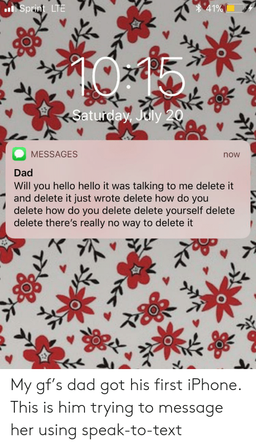 Hello It: 41%  Sprint LTE  Saturday, July 20  MESSAGES  now  Dad  Will you hello hello it was talking to me delete it  and delete it just wrote delete how do you  delete how do you delete delete yourself delete  delete there's really no way to delete it My gf's dad got his first iPhone. This is him trying to message her using speak-to-text