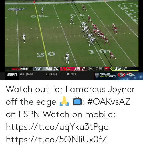 Cubs: 42  20-  DAK 24  3RD & 11  AR O2ND 7:35  ESP MNF  08  O TOP 7  Cubs  5 Phillies  ESPT  MLB  PRESEASON  Mon. 8 ET ESr Watch out for Lamarcus Joyner off the edge 🙏  📺: #OAKvsAZ on ESPN Watch on mobile:  https://t.co/uqYku3tPgc https://t.co/5QNIiUx0fZ
