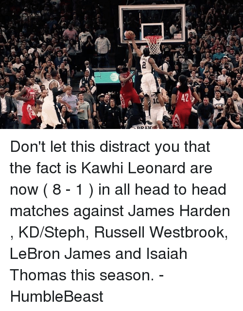 Distracte: 42  eail  2  (atli  ai) 0 Don't let this distract you that the fact is Kawhi Leonard are now ( 8 - 1 ) in all head to head matches against James Harden , KD/Steph, Russell Westbrook, LeBron James and Isaiah Thomas this season.   - HumbleBeast